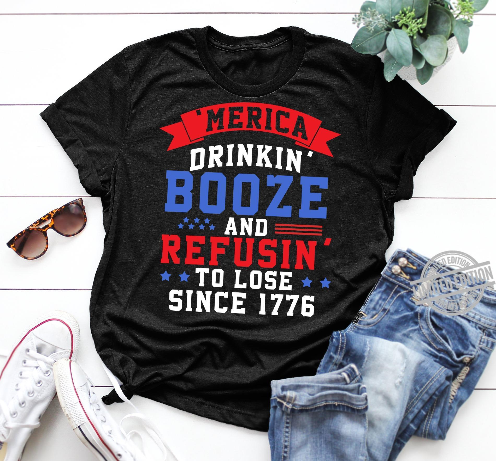 Merica Drinkin Booze And Refusin To Lose Since 1776 Shirt